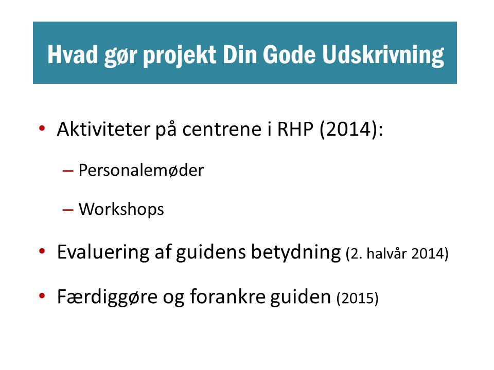 Hvad gør projekt Din Gode Udskrivning • Aktiviteter på centrene i RHP (2014): – Personalemøder – Workshops • Evaluering af guidens betydning (2.