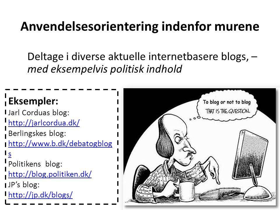 Anvendelsesorientering indenfor murene Deltage i diverse aktuelle internetbasere blogs, – med eksempelvis politisk indhold Eksempler: Jarl Corduas blog: http://jarlcordua.dk/ Berlingskes blog: http://www.b.dk/debatogblog s Politikens blog: http://blog.politiken.dk/ JP's blog: http://jp.dk/blogs/