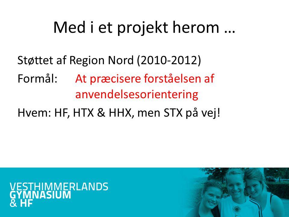 Med i et projekt herom … Støttet af Region Nord (2010-2012) Formål: At præcisere forståelsen af anvendelsesorientering Hvem: HF, HTX & HHX, men STX på vej!