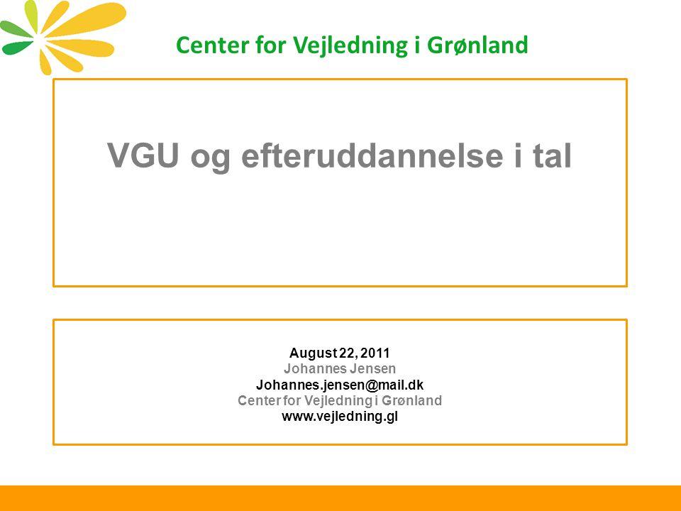 VGU og efteruddannelse i tal August 22, 2011 Johannes Jensen Johannes.jensen@mail.dk Center for Vejledning i Grønland www.vejledning.gl Center for Vejledning i Grønland