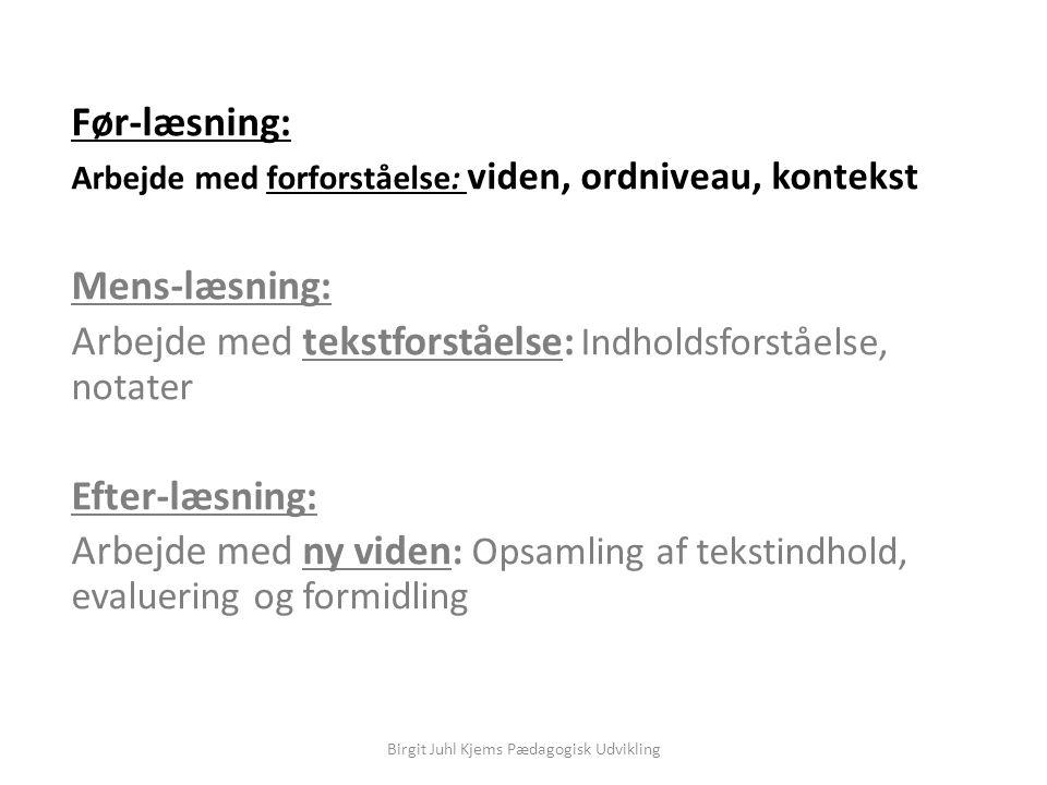 Før-læsning: Arbejde med forforståelse: viden, ordniveau, kontekst Mens-læsning: Arbejde med tekstforståelse: Indholdsforståelse, notater Efter-læsning: Arbejde med ny viden : Opsamling af tekstindhold, evaluering og formidling Birgit Juhl Kjems Pædagogisk Udvikling