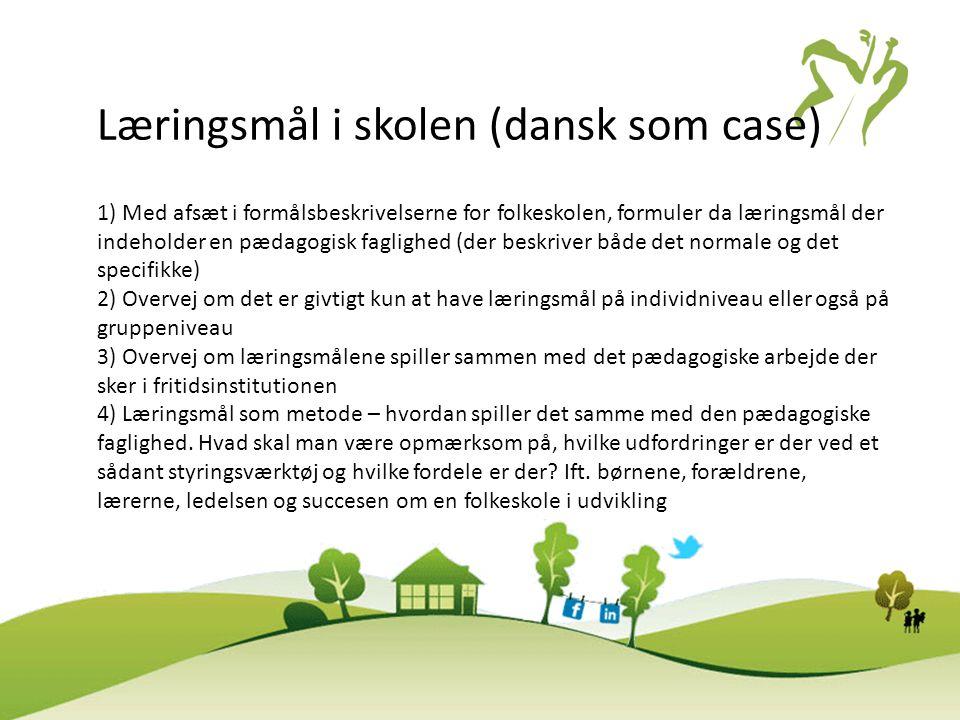 Læringsmål i skolen (dansk som case) 1) Med afsæt i formålsbeskrivelserne for folkeskolen, formuler da læringsmål der indeholder en pædagogisk faglighed (der beskriver både det normale og det specifikke) 2) Overvej om det er givtigt kun at have læringsmål på individniveau eller også på gruppeniveau 3) Overvej om læringsmålene spiller sammen med det pædagogiske arbejde der sker i fritidsinstitutionen 4) Læringsmål som metode – hvordan spiller det samme med den pædagogiske faglighed.
