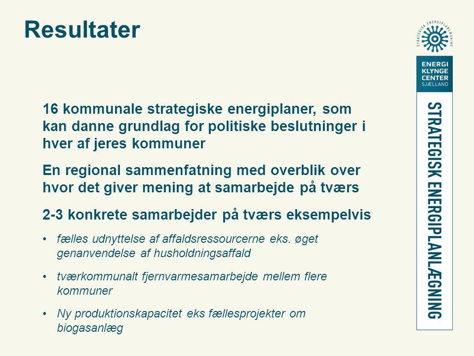 Resultater 16 kommunale strategiske energiplaner, som kan danne grundlag for politiske beslutninger i hver af jeres kommuner En regional sammenfatning med overblik over hvor det giver mening at samarbejde på tværs 2-3 konkrete samarbejder på tværs eksempelvis •fælles udnyttelse af affaldsressourcerne eks.