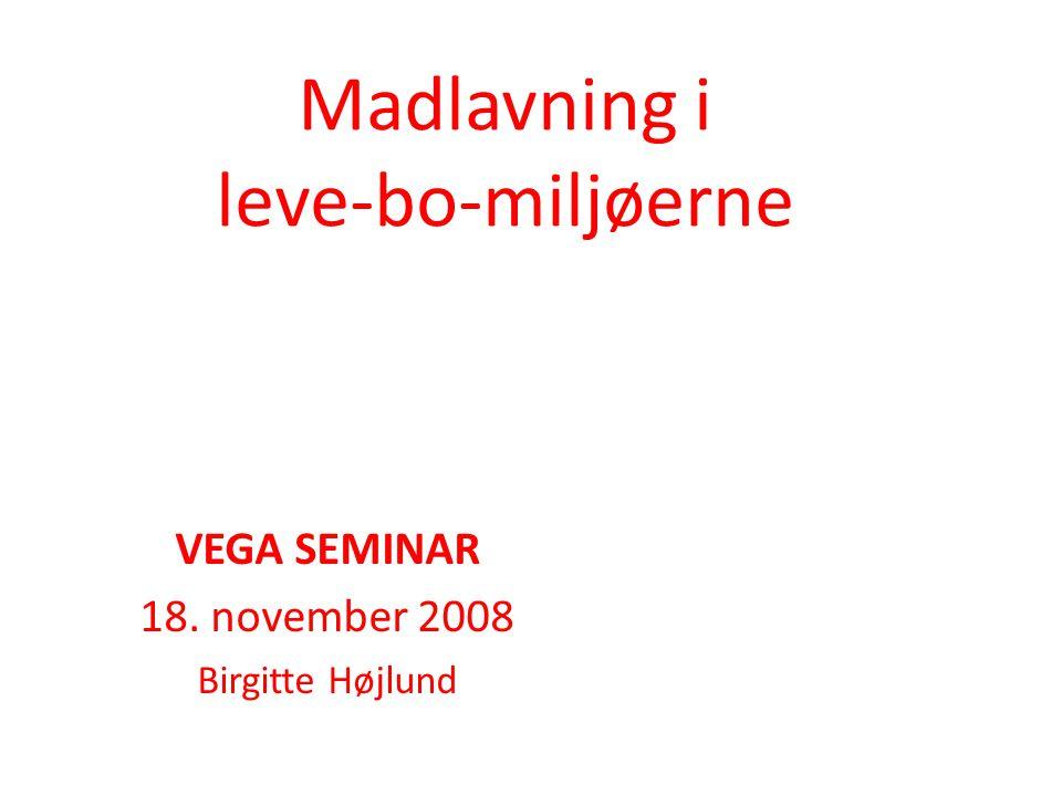 Madlavning i leve-bo-miljøerne VEGA SEMINAR 18. november 2008 Birgitte Højlund