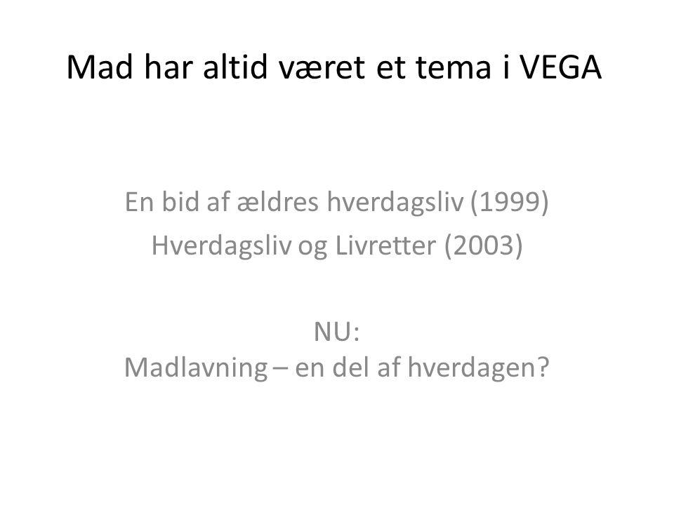 Mad har altid været et tema i VEGA En bid af ældres hverdagsliv (1999) Hverdagsliv og Livretter (2003) NU: Madlavning – en del af hverdagen