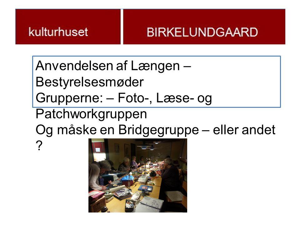 j Anvendelsen af Længen – Bestyrelsesmøder Grupperne: – Foto-, Læse- og Patchworkgruppen Og måske en Bridgegruppe – eller andet