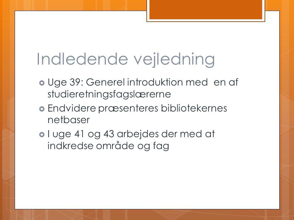 Indledende vejledning  Uge 39: Generel introduktion med en af studieretningsfagslærerne  Endvidere præsenteres bibliotekernes netbaser  I uge 41 og 43 arbejdes der med at indkredse område og fag