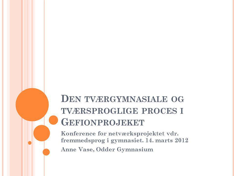 D EN TVÆRGYMNASIALE OG TVÆRSPROGLIGE PROCES I G EFIONPROJEKET Konference for netværksprojektet vdr.