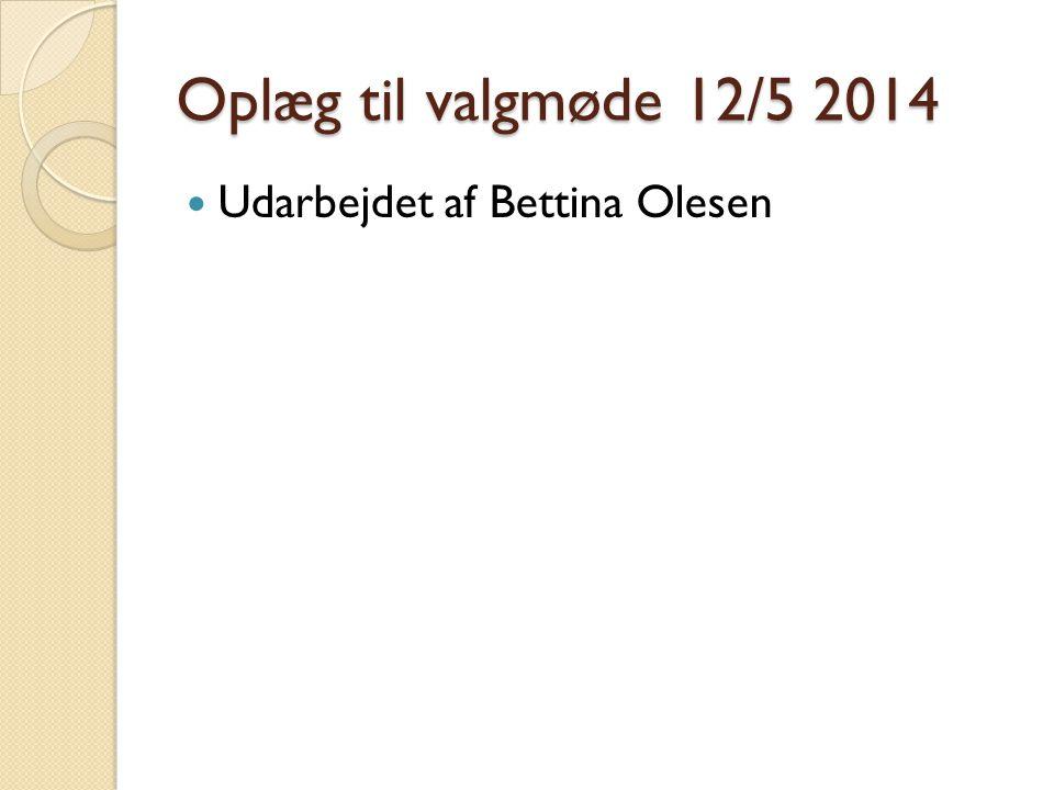 Oplæg til valgmøde 12/5 2014  Udarbejdet af Bettina Olesen