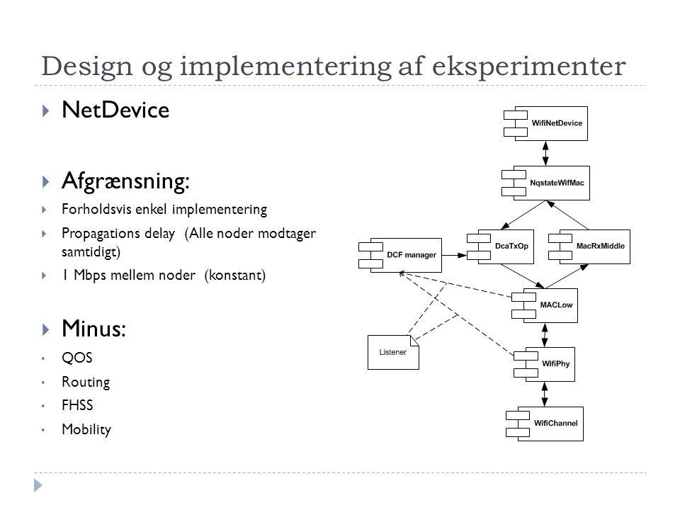 Design og implementering af eksperimenter  NetDevice  Afgrænsning:  Forholdsvis enkel implementering  Propagations delay (Alle noder modtager samtidigt)  1 Mbps mellem noder (konstant)  Minus: • QOS • Routing • FHSS • Mobility
