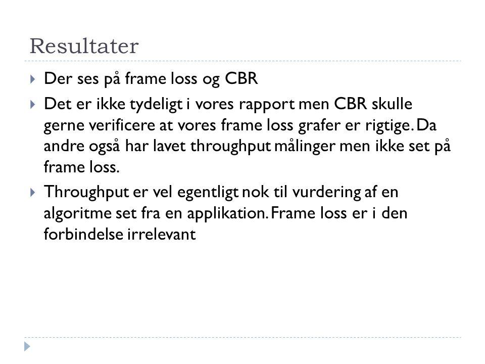 Resultater  Der ses på frame loss og CBR  Det er ikke tydeligt i vores rapport men CBR skulle gerne verificere at vores frame loss grafer er rigtige.
