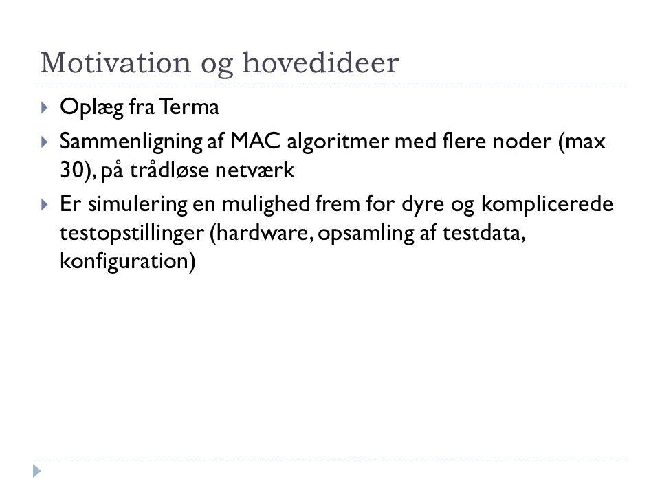 Motivation og hovedideer  Oplæg fra Terma  Sammenligning af MAC algoritmer med flere noder (max 30), på trådløse netværk  Er simulering en mulighed frem for dyre og komplicerede testopstillinger (hardware, opsamling af testdata, konfiguration)