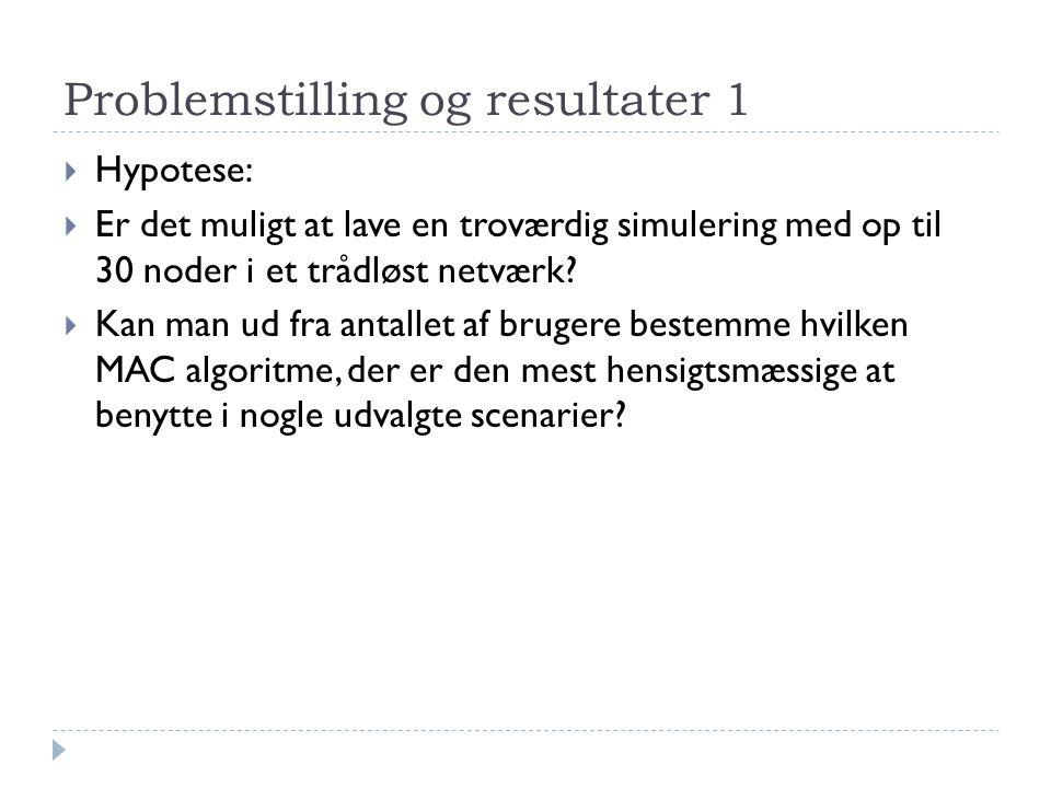 Problemstilling og resultater 1  Hypotese:  Er det muligt at lave en troværdig simulering med op til 30 noder i et trådløst netværk.