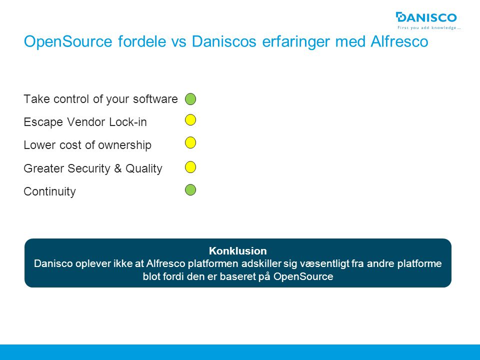Header max two lines If an image is placed over the blue bottom box, pagenumber or footer, rightclick on the image and 'Send to back' OpenSource fordele vs Daniscos erfaringer med Alfresco Take control of your software Escape Vendor Lock-in Lower cost of ownership Greater Security & Quality Continuity Change the Reference field under 'View' – 'Header and Footer' and write in field 'Footer' Deactivate by clicking off the checkbox Konklusion Danisco oplever ikke at Alfresco platformen adskiller sig væsentligt fra andre platforme blot fordi den er baseret på OpenSource