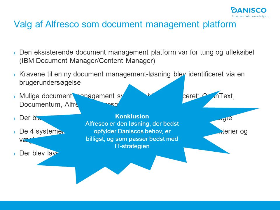 Header max two lines If an image is placed over the blue bottom box, pagenumber or footer, rightclick on the image and 'Send to back' Valg af Alfresco som document management platform Den eksisterende document management platform var for tung og ufleksibel (IBM Document Manager/Content Manager) Kravene til en ny document management-løsning blev identificeret via en brugerundersøgelse Mulige document management systemer blev identificeret: OpenText, Documentum, Alfresco, Microsoft Sharepoint Der blev opstillet en række kriterier, som blev tildelt forskellige vægte De 4 systemer blev vurderet med udgangspunkt i de opstillede kriterier og vægte Der blev lavet en SWOT-analyse af de 4 systemer Change the Reference field under 'View' – 'Header and Footer' and write in field 'Footer' Deactivate by clicking off the checkbox Konklusion Alfresco er den løsning, der bedst opfylder Daniscos behov, er billigst, og som passer bedst med IT-strategien