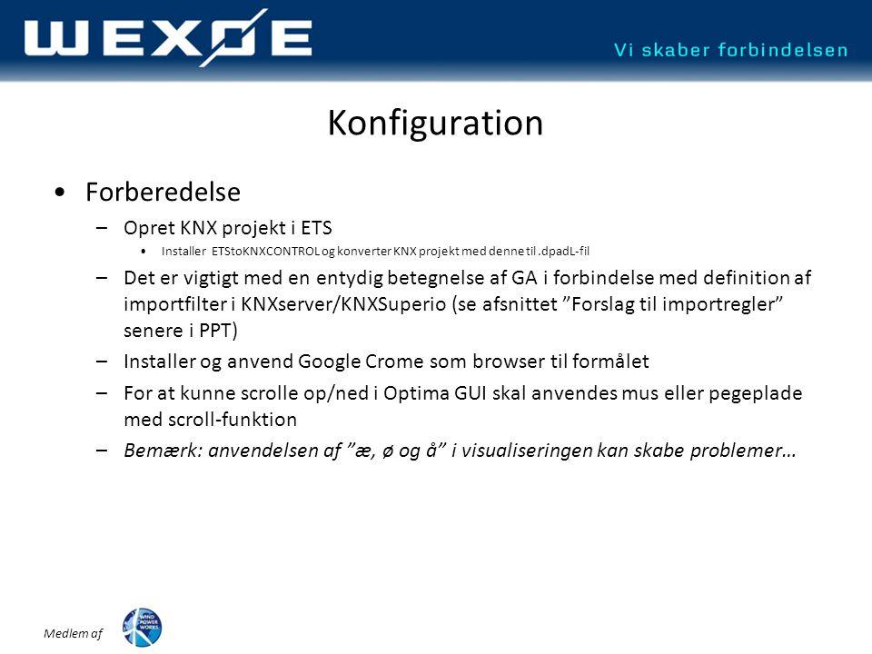 Medlem af Konfiguration •Forberedelse –Opret KNX projekt i ETS •Installer ETStoKNXCONTROL og konverter KNX projekt med denne til.dpadL-fil –Det er vigtigt med en entydig betegnelse af GA i forbindelse med definition af importfilter i KNXserver/KNXSuperio (se afsnittet Forslag til importregler senere i PPT) –Installer og anvend Google Crome som browser til formålet –For at kunne scrolle op/ned i Optima GUI skal anvendes mus eller pegeplade med scroll-funktion –Bemærk: anvendelsen af æ, ø og å i visualiseringen kan skabe problemer…