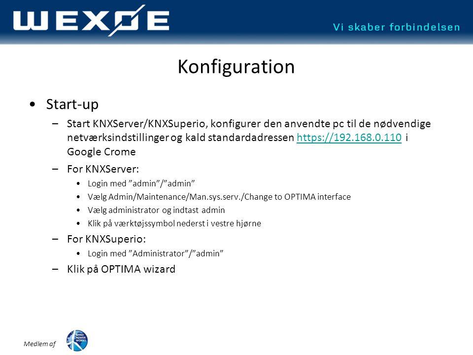 Medlem af Konfiguration •Start-up –Start KNXServer/KNXSuperio, konfigurer den anvendte pc til de nødvendige netværksindstillinger og kald standardadressen https://192.168.0.110 i Google Cromehttps://192.168.0.110 –For KNXServer: •Login med admin / admin •Vælg Admin/Maintenance/Man.sys.serv./Change to OPTIMA interface •Vælg administrator og indtast admin •Klik på værktøjssymbol nederst i vestre hjørne –For KNXSuperio: •Login med Administrator / admin –Klik på OPTIMA wizard