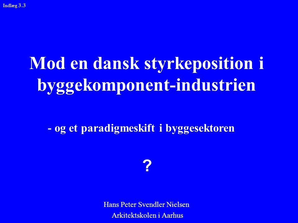 Mod en dansk styrkeposition i byggekomponent-industrien Hans Peter Svendler Nielsen Arkitektskolen i Aarhus Indlæg 3.3 - og et paradigmeskift i byggesektoren