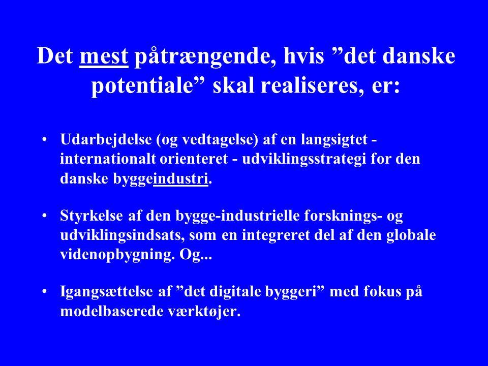 Det mest påtrængende, hvis det danske potentiale skal realiseres, er: •Udarbejdelse (og vedtagelse) af en langsigtet - internationalt orienteret - udviklingsstrategi for den danske byggeindustri.