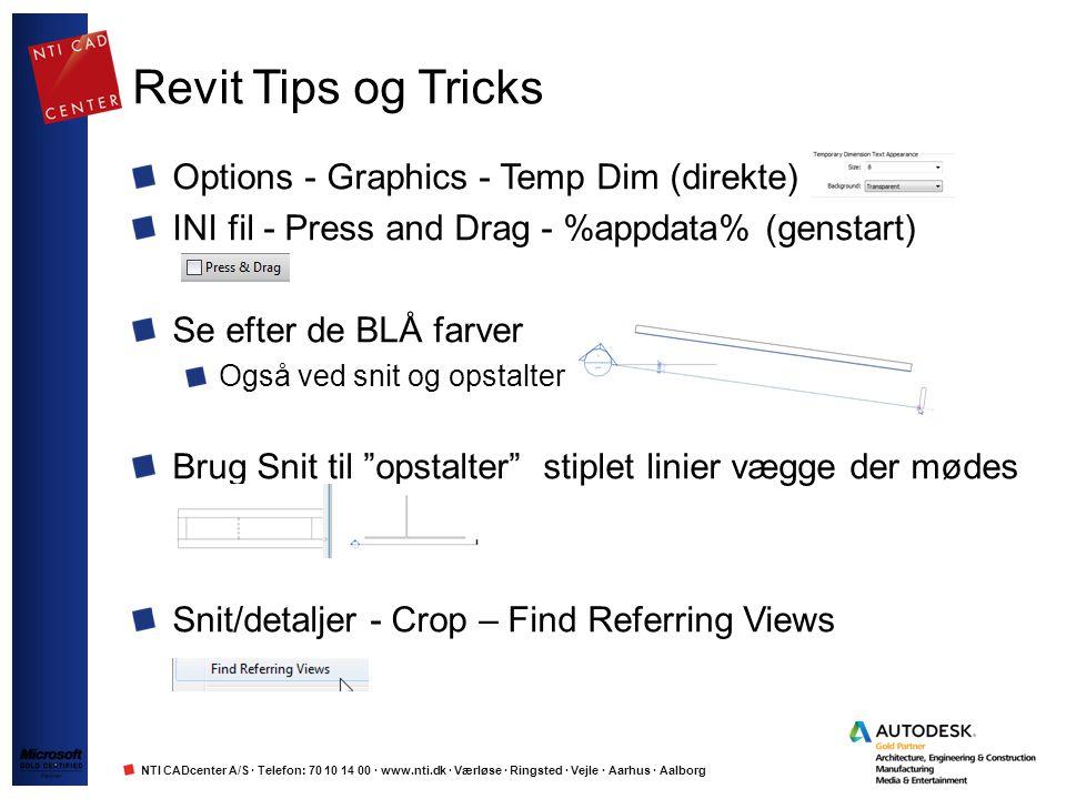 NTI CADcenter A/S · Telefon: 70 10 14 00 · www.nti.dk · Værløse · Ringsted · Vejle · Aarhus · Aalborg Revit Tips og Tricks Options - Graphics - Temp Dim (direkte) INI fil - Press and Drag - %appdata% (genstart) Se efter de BLÅ farver Også ved snit og opstalter Brug Snit til opstalter stiplet linier vægge der mødes Snit/detaljer - Crop – Find Referring Views