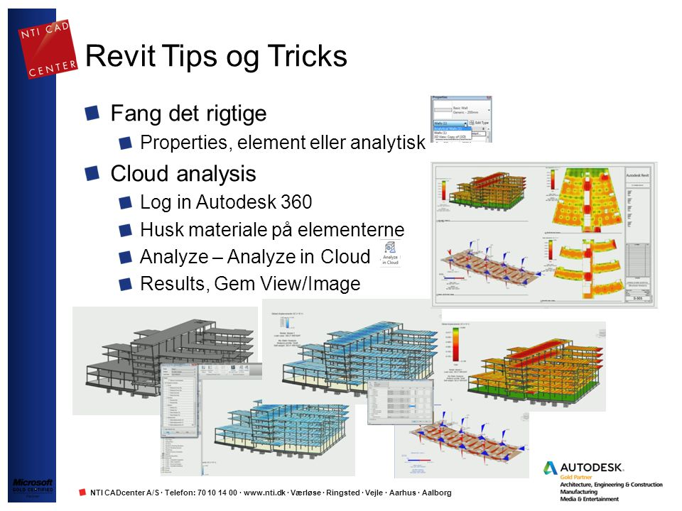 NTI CADcenter A/S · Telefon: 70 10 14 00 · www.nti.dk · Værløse · Ringsted · Vejle · Aarhus · Aalborg Revit Tips og Tricks Fang det rigtige Properties, element eller analytisk Cloud analysis Log in Autodesk 360 Husk materiale på elementerne Analyze – Analyze in Cloud Results, Gem View/Image