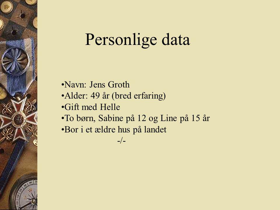 Personlige data •Navn: Jens Groth •Alder: 49 år (bred erfaring) •Gift med Helle •To børn, Sabine på 12 og Line på 15 år •Bor i et ældre hus på landet -/-