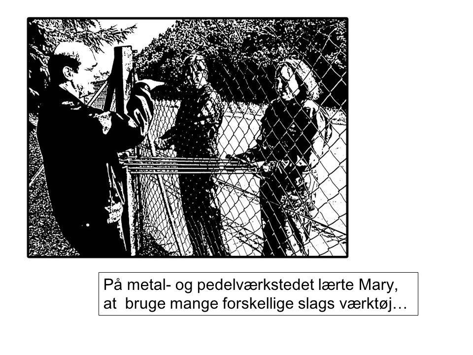 På metal- og pedelværkstedet lærte Mary, at bruge mange forskellige slags værktøj…
