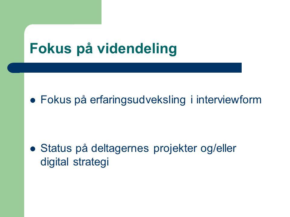 Fokus på videndeling  Fokus på erfaringsudveksling i interviewform  Status på deltagernes projekter og/eller digital strategi