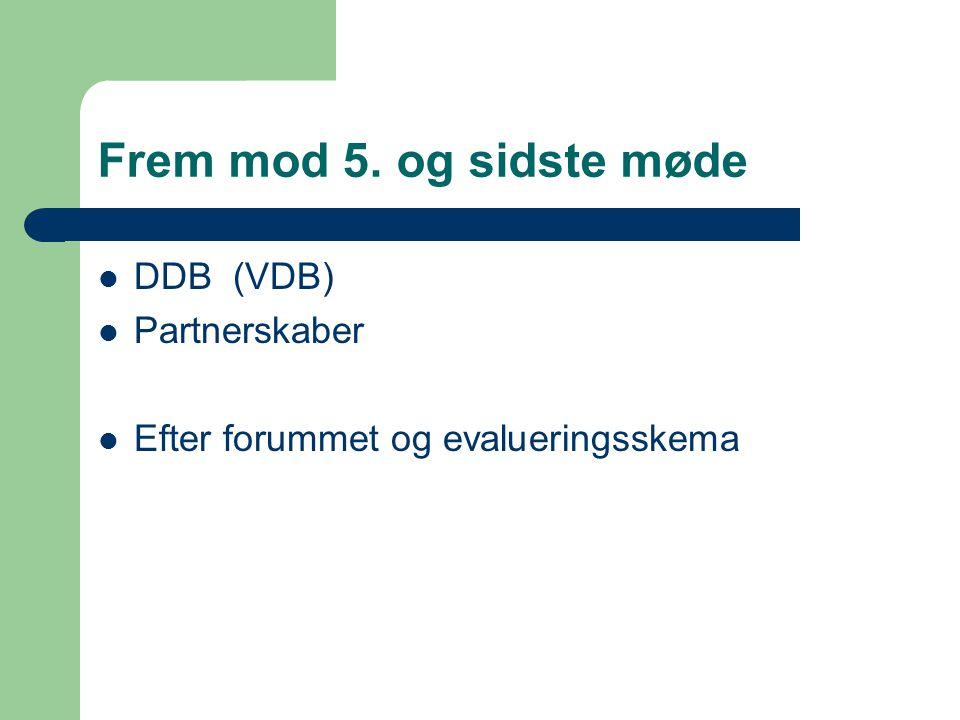 Frem mod 5. og sidste møde  DDB (VDB)  Partnerskaber  Efter forummet og evalueringsskema