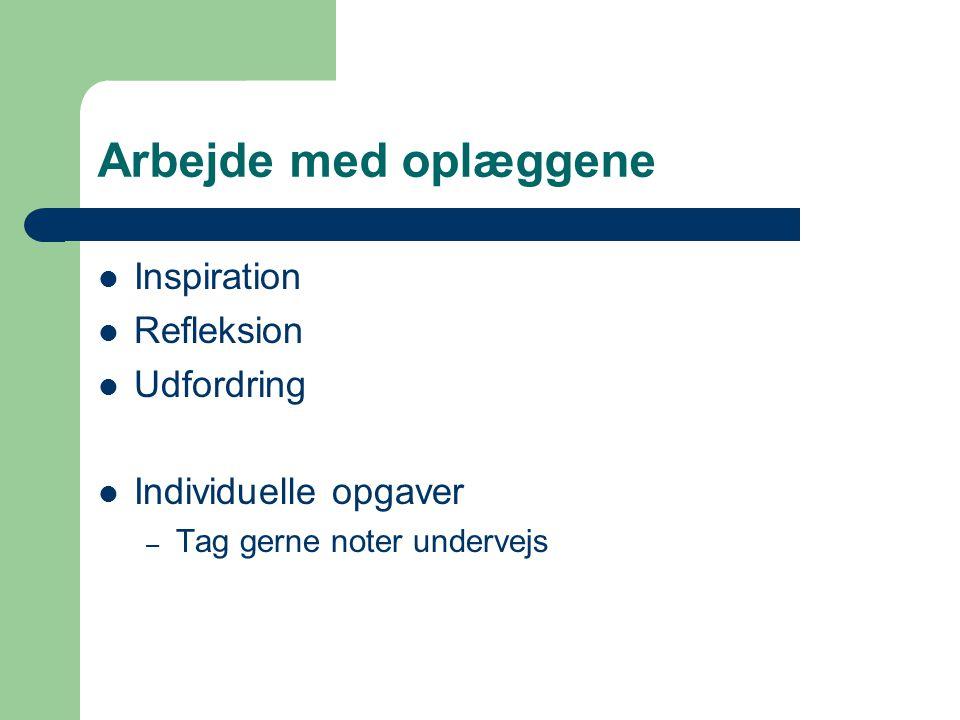 Arbejde med oplæggene  Inspiration  Refleksion  Udfordring  Individuelle opgaver – Tag gerne noter undervejs