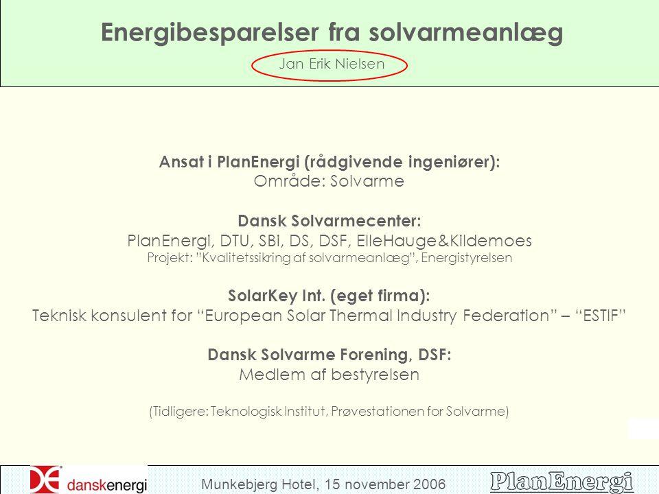 Munkebjerg Hotel, 15 november 2006 Energibesparelser fra solvarmeanlæg Jan Erik Nielsen Ansat i PlanEnergi (rådgivende ingeniører): Område: Solvarme Dansk Solvarmecenter: PlanEnergi, DTU, SBi, DS, DSF, ElleHauge&Kildemoes Projekt: Kvalitetssikring af solvarmeanlæg , Energistyrelsen SolarKey Int.