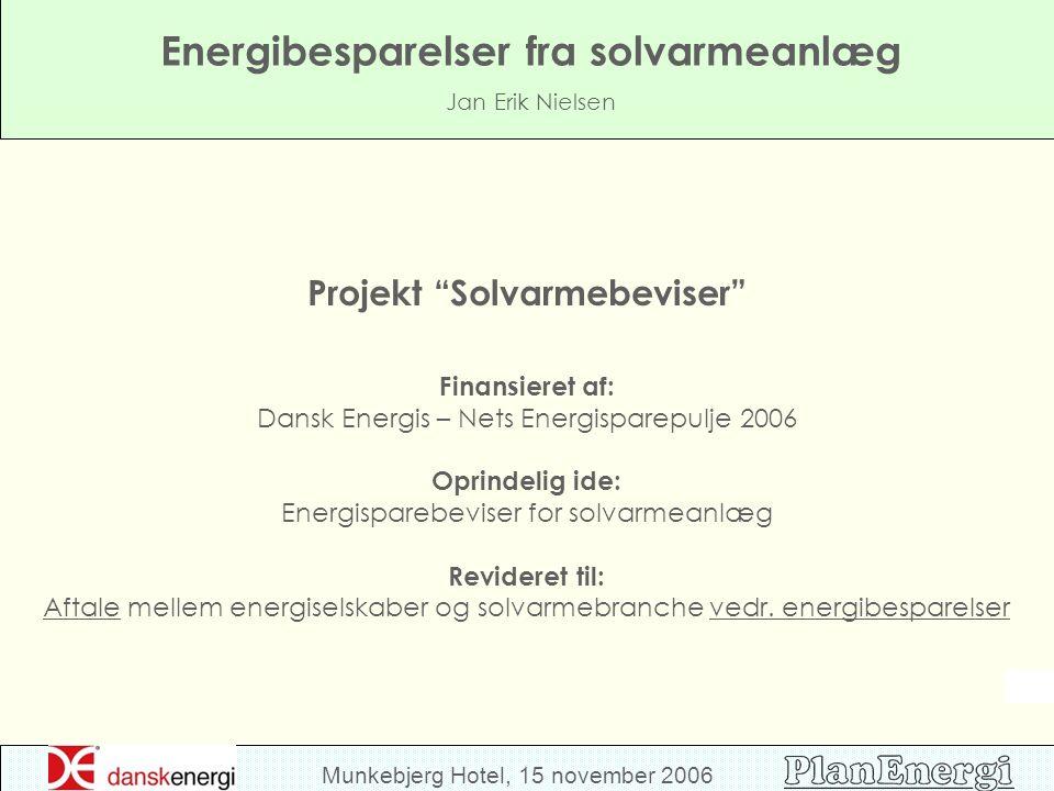 Munkebjerg Hotel, 15 november 2006 Energibesparelser fra solvarmeanlæg Jan Erik Nielsen Projekt Solvarmebeviser Finansieret af: Dansk Energis – Nets Energisparepulje 2006 Oprindelig ide: Energisparebeviser for solvarmeanlæg Revideret til: Aftale mellem energiselskaber og solvarmebranche vedr.