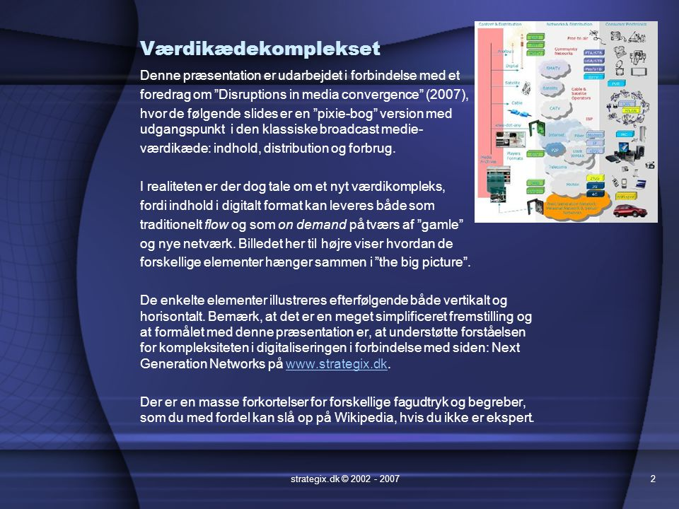 Værdikædekomplekset Denne præsentation er udarbejdet i forbindelse med et foredrag om Disruptions in media convergence (2007), hvor de følgende slides er en pixie-bog version med udgangspunkt i den klassiske broadcast medie- værdikæde: indhold, distribution og forbrug.