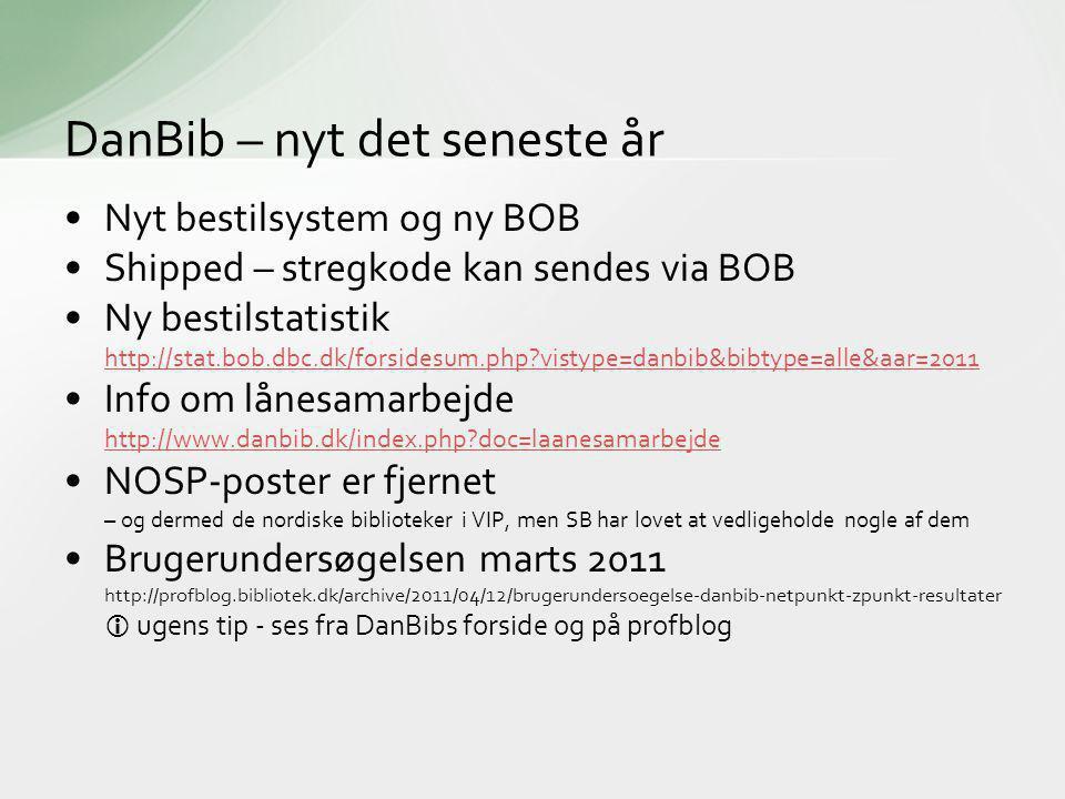 •Nyt bestilsystem og ny BOB •Shipped – stregkode kan sendes via BOB •Ny bestilstatistik http://stat.bob.dbc.dk/forsidesum.php vistype=danbib&bibtype=alle&aar=2011 http://stat.bob.dbc.dk/forsidesum.php vistype=danbib&bibtype=alle&aar=2011 •Info om lånesamarbejde http://www.danbib.dk/index.php doc=laanesamarbejde http://www.danbib.dk/index.php doc=laanesamarbejde •NOSP-poster er fjernet – og dermed de nordiske biblioteker i VIP, men SB har lovet at vedligeholde nogle af dem •Brugerundersøgelsen marts 2011 http://profblog.bibliotek.dk/archive/2011/04/12/brugerundersoegelse-danbib-netpunkt-zpunkt-resultater  ugens tip - ses fra DanBibs forside og på profblog DanBib – nyt det seneste år