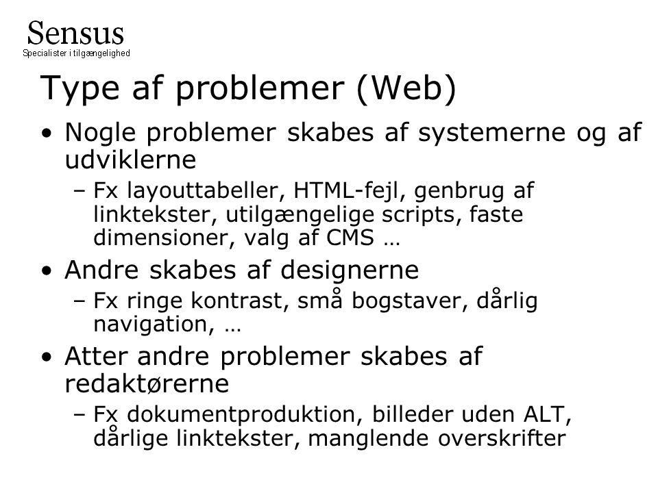 Type af problemer (Web) •Nogle problemer skabes af systemerne og af udviklerne –Fx layouttabeller, HTML-fejl, genbrug af linktekster, utilgængelige scripts, faste dimensioner, valg af CMS … •Andre skabes af designerne –Fx ringe kontrast, små bogstaver, dårlig navigation, … •Atter andre problemer skabes af redaktørerne –Fx dokumentproduktion, billeder uden ALT, dårlige linktekster, manglende overskrifter