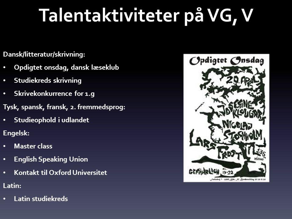Talentaktiviteter på VG, V Dansk/litteratur/skrivning: • Opdigtet onsdag, dansk læseklub • Studiekreds skrivning • Skrivekonkurrence for 1.g Tysk, spansk, fransk, 2.