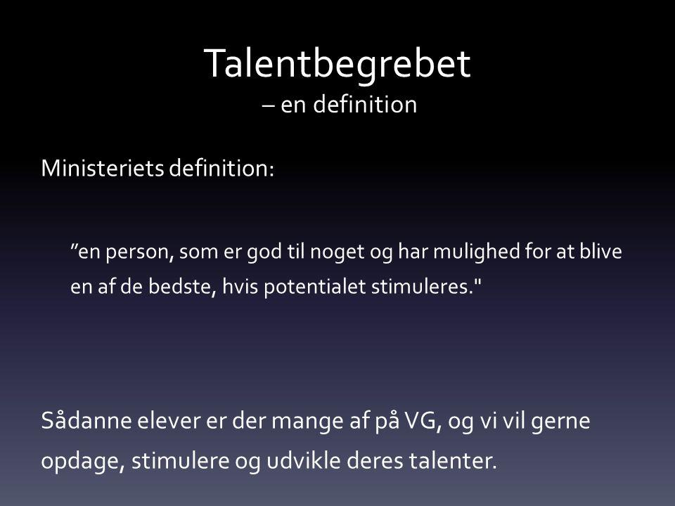 Talentbegrebet – en definition Ministeriets definition: en person, som er god til noget og har mulighed for at blive en af de bedste, hvis potentialet stimuleres. Sådanne elever er der mange af på VG, og vi vil gerne opdage, stimulere og udvikle deres talenter.