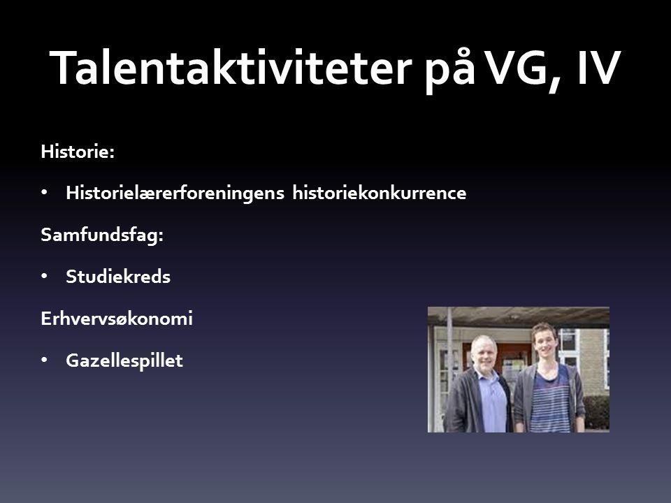 Talentaktiviteter på VG, IV Historie: • Historielærerforeningens historiekonkurrence Samfundsfag: • Studiekreds Erhvervsøkonomi • Gazellespillet