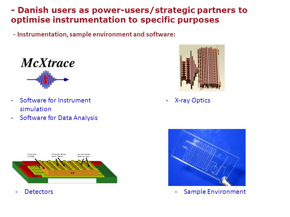 - Instrumentation, sample environment and software: - Danish users as power-users/strategic partners to optimise instrumentation to specific purposes -Software for Instrument simulation -Software for Data Analysis -X-ray Optics -Detectors -Sample Environment
