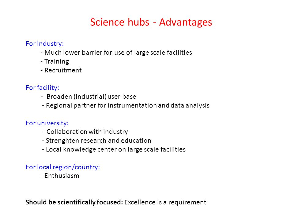 Science hubs - Advantages For industry: - Much lower barrier for use of large scale facilities - Training - Recruitment For facility: - Broaden (industrial) user base - Regional partner for instrumentation and data analysis For university: - Collaboration with industry - Strenghten research and education - Local knowledge center on large scale facilities For local region/country: - Enthusiasm Should be scientifically focused: Excellence is a requirement