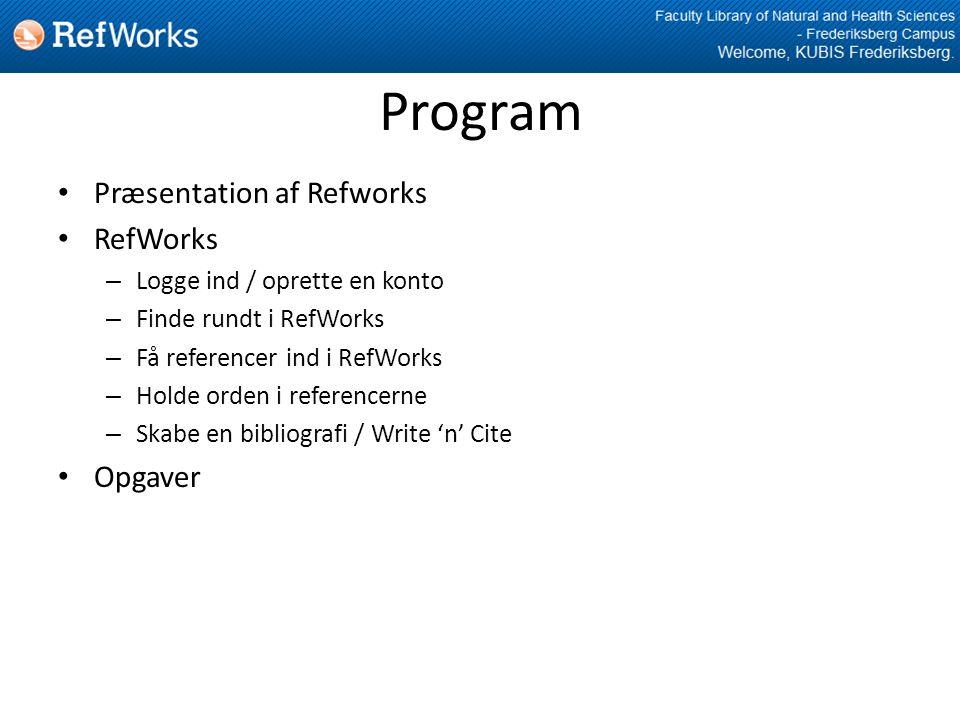 Program • Præsentation af Refworks • RefWorks – Logge ind / oprette en konto – Finde rundt i RefWorks – Få referencer ind i RefWorks – Holde orden i referencerne – Skabe en bibliografi / Write 'n' Cite • Opgaver