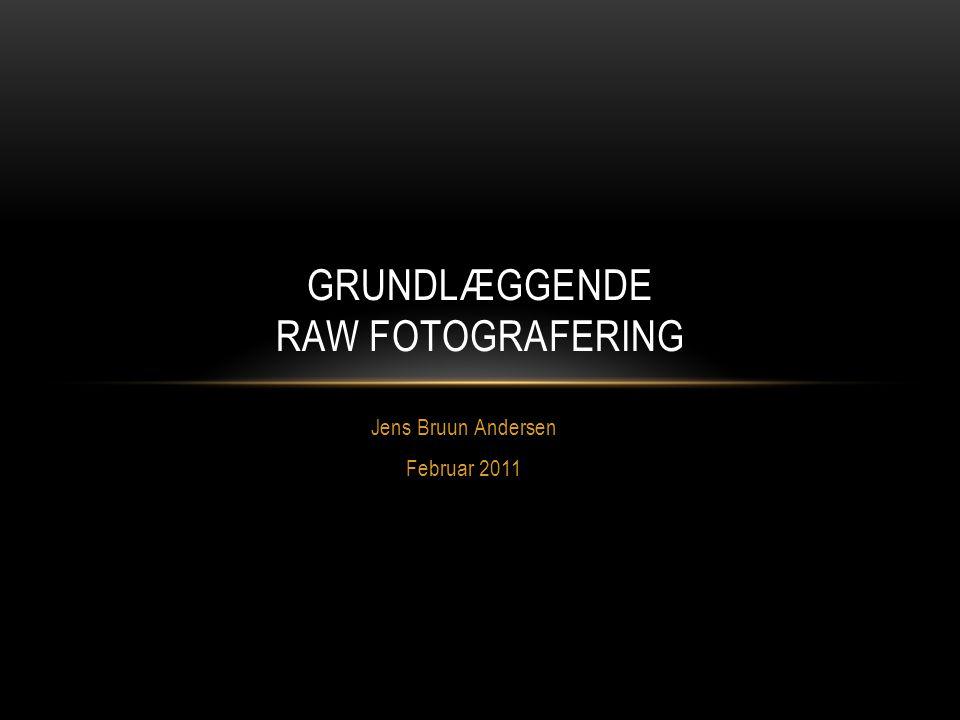 Jens Bruun Andersen Februar 2011 GRUNDLÆGGENDE RAW FOTOGRAFERING