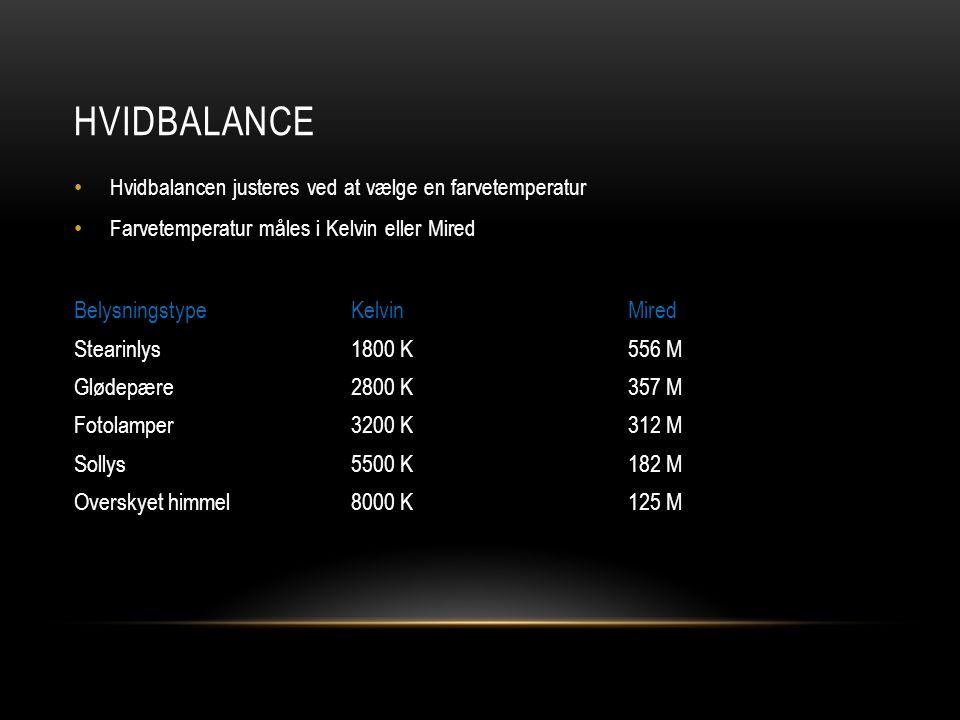 HVIDBALANCE • Hvidbalancen justeres ved at vælge en farvetemperatur • Farvetemperatur måles i Kelvin eller Mired BelysningstypeKelvinMired Stearinlys1800 K556 M Glødepære2800 K357 M Fotolamper3200 K312 M Sollys5500 K182 M Overskyet himmel8000 K125 M