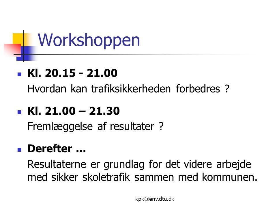 kpk@env.dtu.dk Workshoppen  Kl. 20.15 - 21.00 Hvordan kan trafiksikkerheden forbedres .