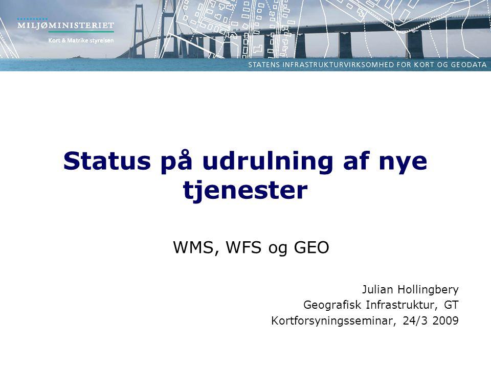 Status på udrulning af nye tjenester WMS, WFS og GEO Julian Hollingbery Geografisk Infrastruktur, GT Kortforsyningsseminar, 24/3 2009