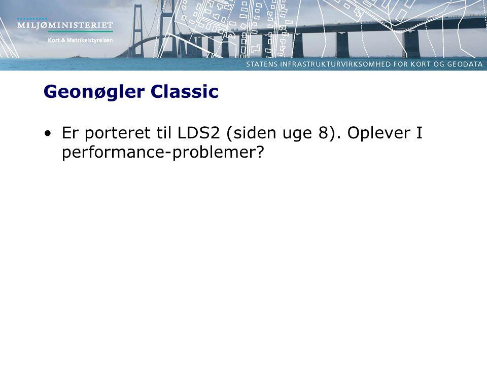 Geonøgler Classic •Er porteret til LDS2 (siden uge 8). Oplever I performance-problemer
