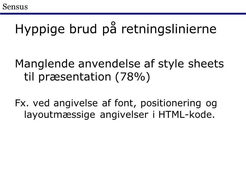 Sensus Hyppige brud på retningslinierne Manglende anvendelse af style sheets til præsentation (78%) Fx.