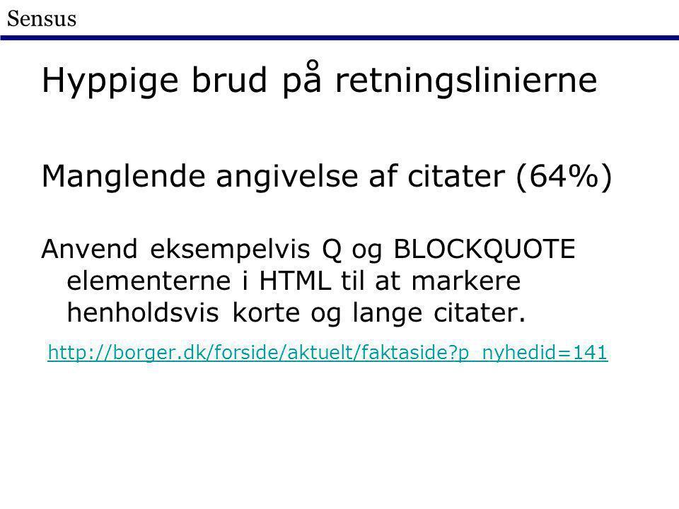 Sensus Hyppige brud på retningslinierne Manglende angivelse af citater (64%) Anvend eksempelvis Q og BLOCKQUOTE elementerne i HTML til at markere henholdsvis korte og lange citater.