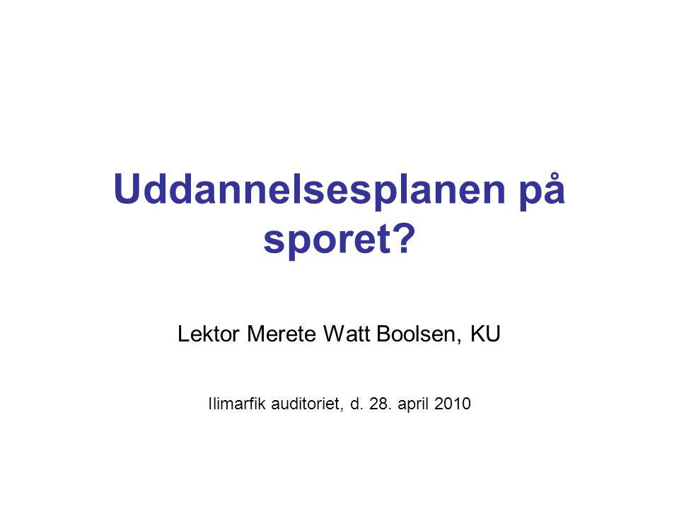 Uddannelsesplanen på sporet Lektor Merete Watt Boolsen, KU Ilimarfik auditoriet, d. 28. april 2010