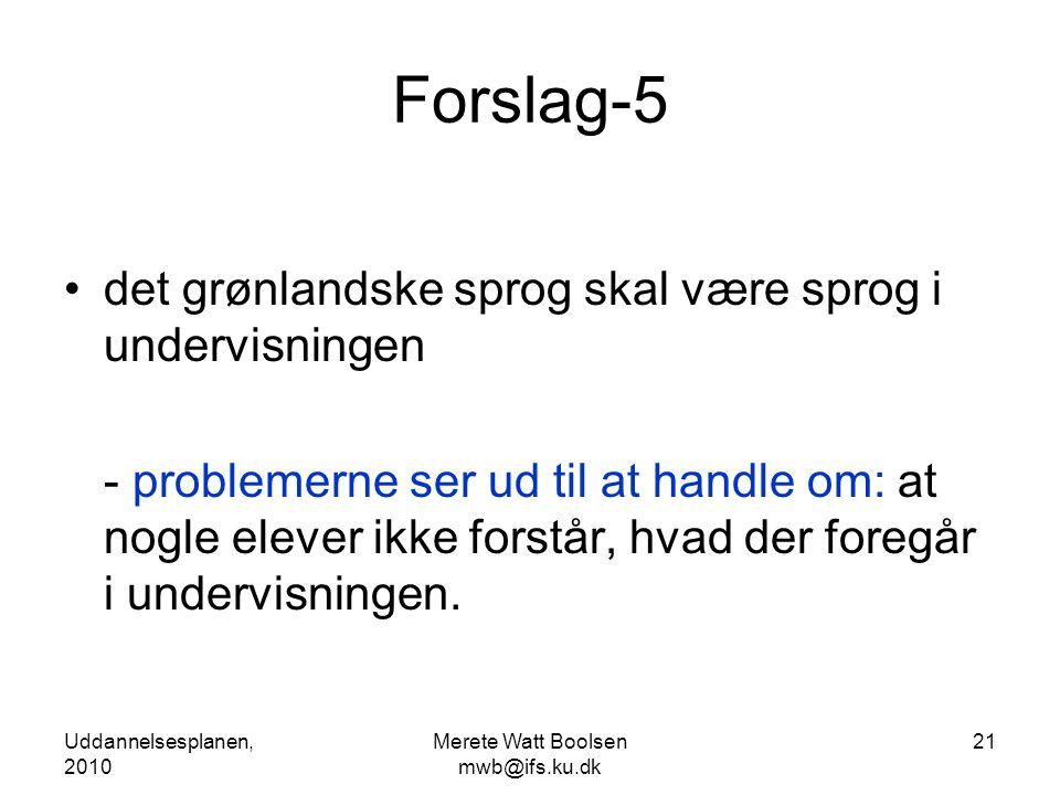 Uddannelsesplanen, 2010 Merete Watt Boolsen mwb@ifs.ku.dk 21 Forslag-5 •det grønlandske sprog skal være sprog i undervisningen - problemerne ser ud til at handle om: at nogle elever ikke forstår, hvad der foregår i undervisningen.